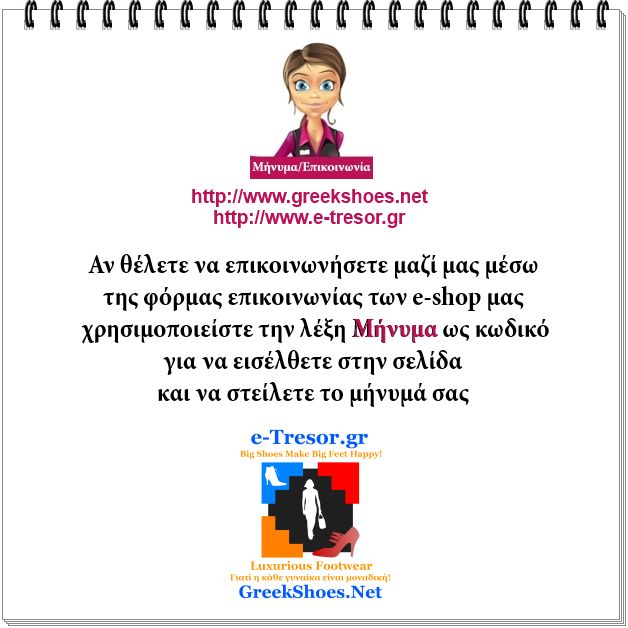 Λόγω της αυξανόμενης -μέρα με την μέρα- παραλαβής μηνυμάτων spam, προστατεύσαμε την σελίδα επικοινωνίας των διαδικτυακών μας τόπων http://www.greekshoes.net/ και http://www.e-tresor.gr/ με κωδικό πρόσβασης. > Αν θέλετε να επικοινωνήσετε μαζί μας, μέσω της φόρμας επικοινωνίας των e-shop μας, χρησιμοποιείστε την λέξη Mήνυμα ως κωδικό για να εισέλθετε στην σελίδα και να στείλετε το μήνυμά σας.