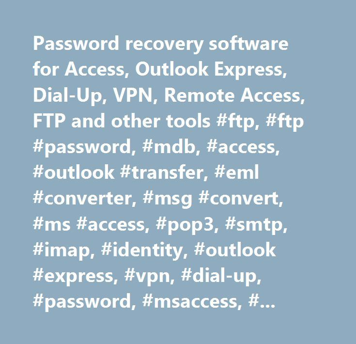 Password recovery software for Access, Outlook Express, Dial-Up, VPN, Remote Access, FTP and other tools #ftp, #ftp #password, #mdb, #access, #outlook #transfer, #eml #converter, #msg #convert, #ms #access, #pop3, #smtp, #imap, #identity, #outlook #express, #vpn, #dial-up, #password, #msaccess, #recover, #break, #unlock, #restore, #security, #lost, #file, #shredder, #safe #delete, #forgotten, #free, #download, #software, #problem, #help #with, #protection, #remove, #tool, #protection…