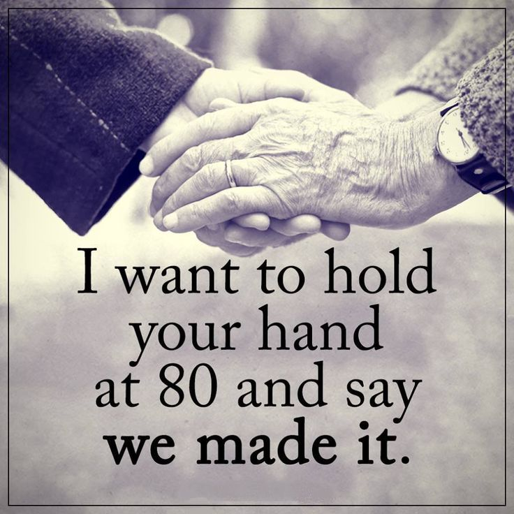 I want to hold your hand at 80 and say WE MADE IT. (With