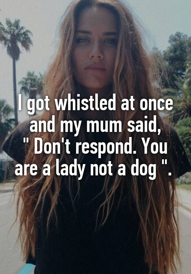 "I got whistled at once and my mum said, "" Don't respond. You are a lady not a dog "". #feminist #quotes #feminism"