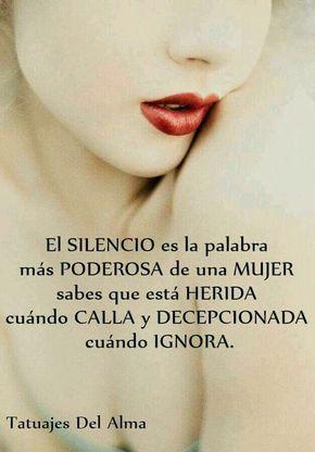 El SILENCIO es la palabra más PODEROSA de una MUJER sabes que está HERIDA cuándo CALLA y DECEPCIONADA cuándo IGNORA.
