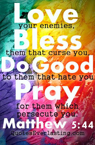 Love your enemies, Bless them that curse you, do Good to them that hate you, Pray for them which persecute you - Matthew 5:44