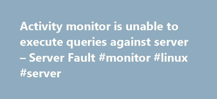 Activity monitor is unable to execute queries against server – Server Fault #monitor #linux #server http://poland.remmont.com/activity-monitor-is-unable-to-execute-queries-against-server-server-fault-monitor-linux-server/  # Is there any fix to get SSMS activity monitor working? SQL Server Activity Monitor fails with an error dialog: TITLE: Microsoft SQL Server Management Studio The Activity Monitor is unable to execute queries against server [SERVER]. Activity Monitor for this instance will…