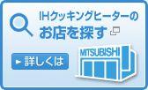 三菱エコバンク IHクッキングヒーターのお店を探す 詳しくはこちらへ(新しいウインドウが開きます)