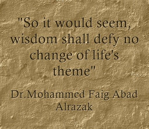 So it would seem, wisdom shall defy no change of life's theme