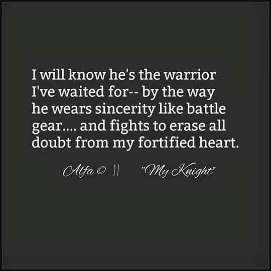 I will know he's the warrior I've waited for by the way he wears sincerity like battle gear and fights to erase all doubt from my fortified heart