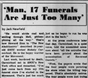 """Last week, burdened by death, Carmichael sat in SNCC's New York office and remarked, """"I've just come back from my 17th funeral since I've started in the Movement. That's just too much killing, man.""""  The lean Bronx Science and Howard University graduate was referring to the funeral in Keene, New Hampshire, of the Reverend Jonathan Daniels, who had been shot down in broad daylight in Hayneville, Alabama, two weeks earlier. [excerpt from the Voice archives, Sept. 16, 1965, Vol. X, No. 48]"""