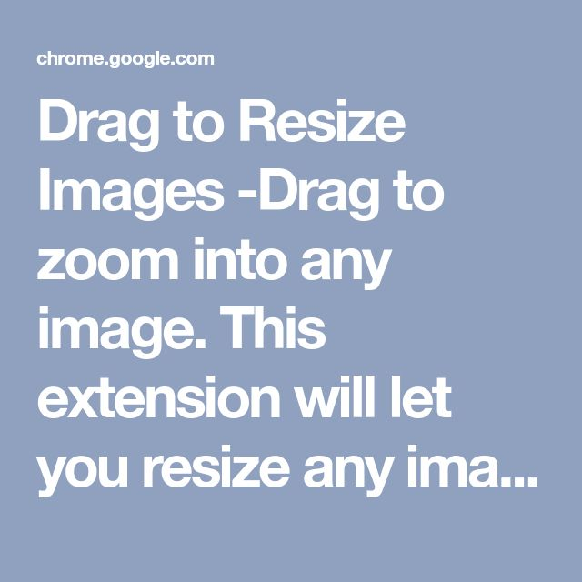 Drag to Resize Images -Drag to zoom into any image.  This extension will let you resize any image (this includes animated gifs) by clicking the image and then drag to resize. This plugin is still in beta and may not work on some websites.