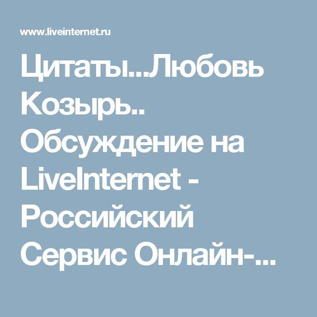 Цитаты...Любовь Козырь.. Обсуждение на LiveInternet - Российский Сервис Онлайн-Дневников
