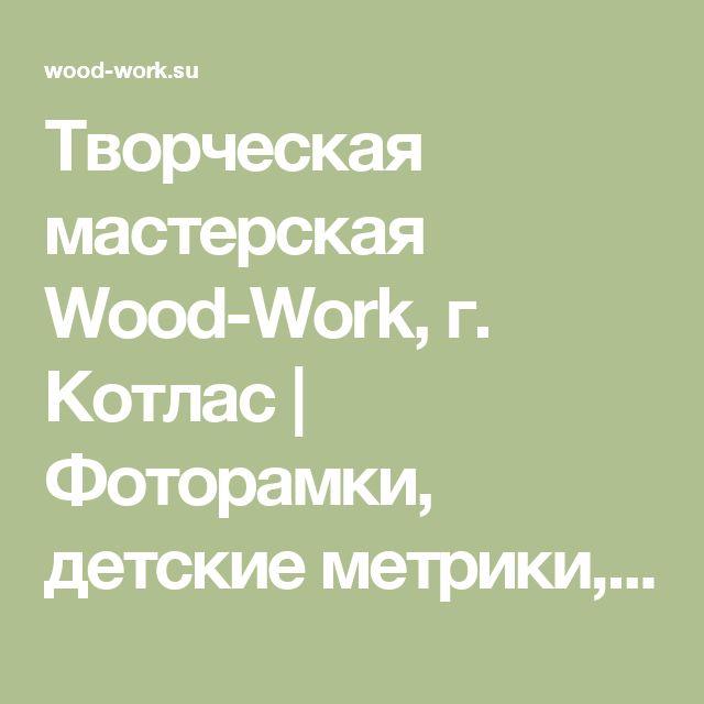 Творческая мастерская Wood-Work, г. Котлас   Фоторамки, детские метрики, слова и буквы, сувениры и подарки из дерева