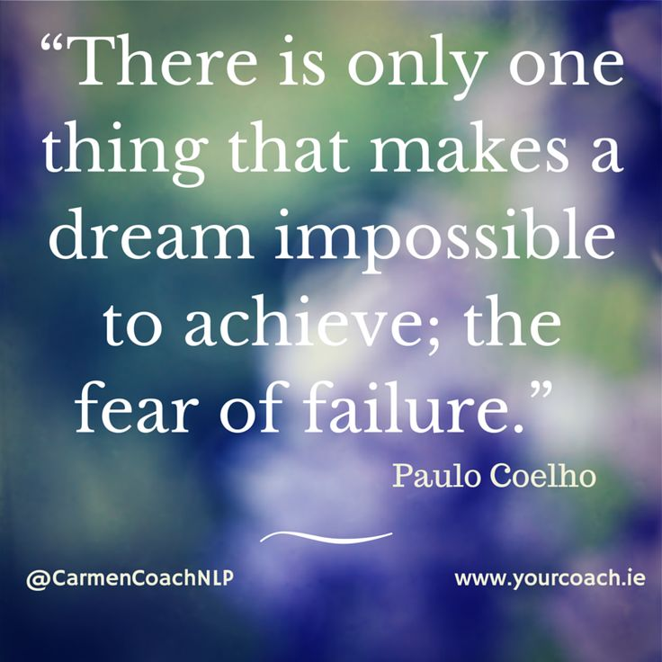 there is only one thing that makes a dream impossible to achieve; the fear of failure