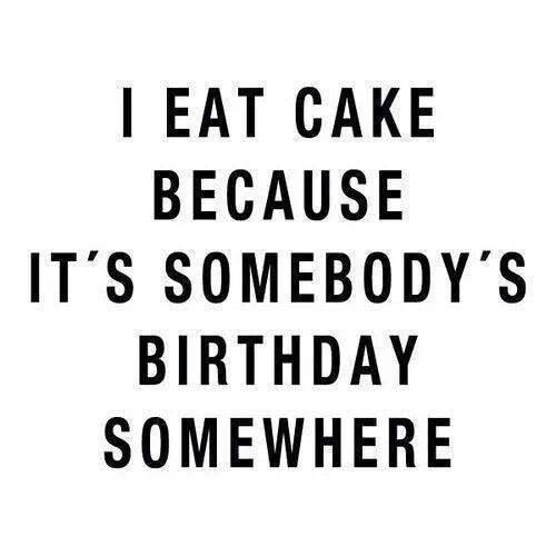 I eat cake because it's somebody's birthday somewhere