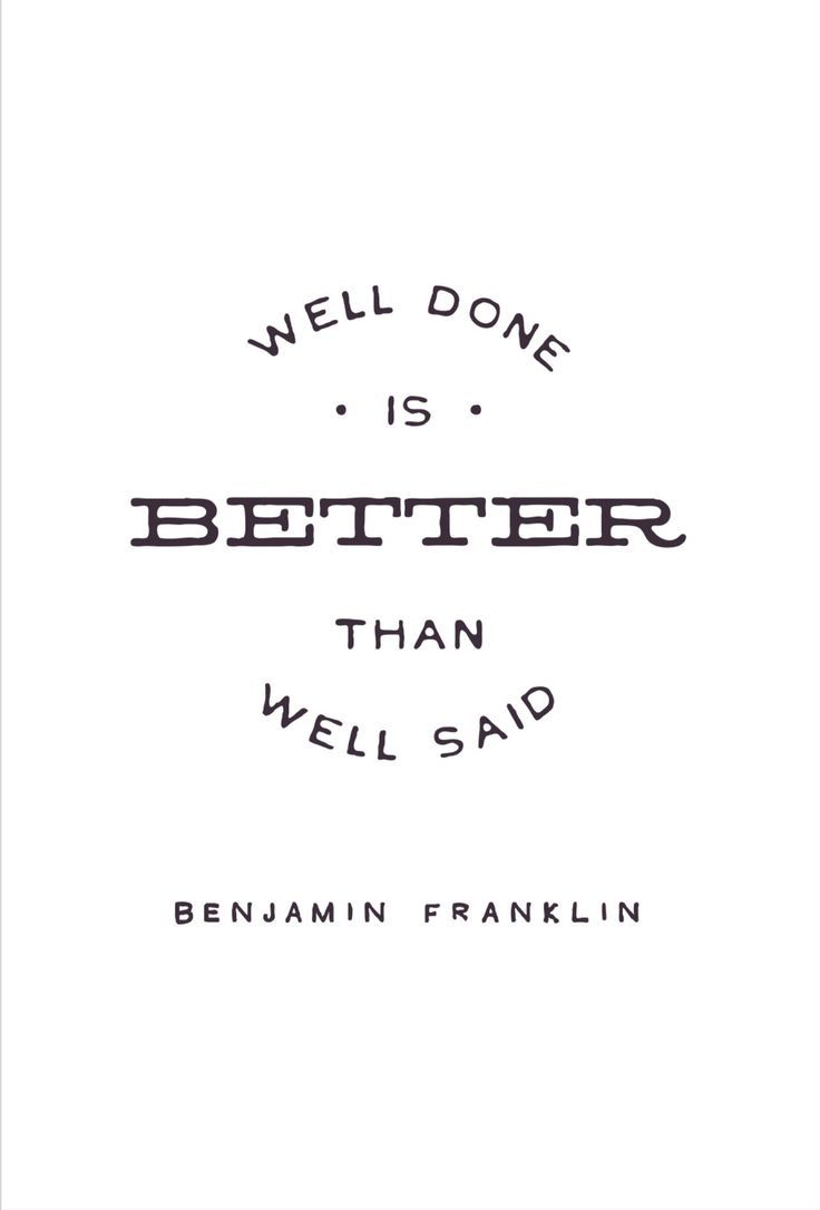 Well done is better than well said. Motivational quote from Benjamin Franklin.