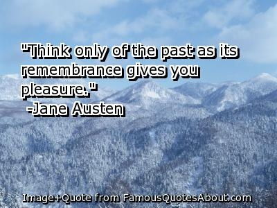 Think only of the past as its remembrance give you pleasure. -Jane Austen