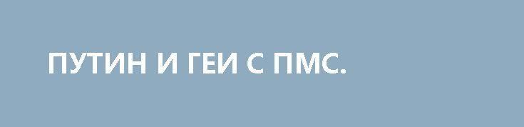 ПУТИН И ГЕИ С ПМС. http://rusdozor.ru/2017/06/08/putin-i-gei-s-pms/  Насколько нездорово либеральное общество можно судить по тому, что сегодня две самые популярные и обсуждаемые среди его представителей цитаты из фильма Оливера Стоуна о Путине — это геи в душе и ПМС.  Нет, вопрос про вероятное столкновение на подводной ...