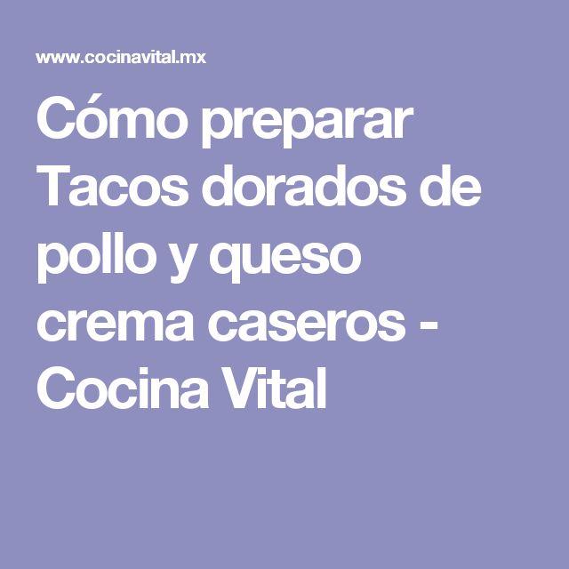 Cómo preparar Tacos dorados de pollo y queso crema caseros - Cocina Vital