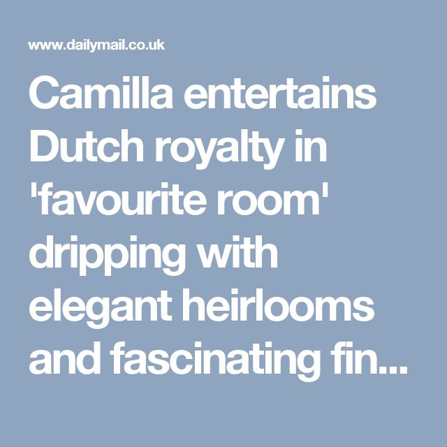 Camilla entertains Dutch royalty in 'favourite room' dripping with elegant heirlooms and fascinating finery | Daily Mail Online