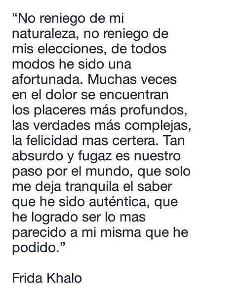 ... No reniego de mi naturaleza, no reniego de mis elecciones, de todos modos he sido una afortunada. Muchas veces en el dolor se encuentran los placeres más profundos, las verdades más complejas, la felicidad más certera. Tan absurdo y fugaz es nuestro paso por el mundo, que solo me deja tranquila el saber que he sido auténtica, que he logrado ser lo más parecido a mí misma que he podido. Frida Kahlo.