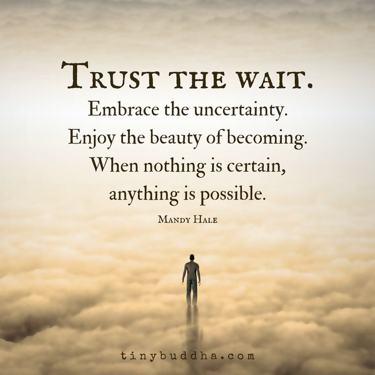 """Trust the wait. Embrace the uncertainty. Enjoy the beauty of becoming. When nothing is certain, anything is possible."" ~Mandy Hale - Oh YES, I like this one!!!"