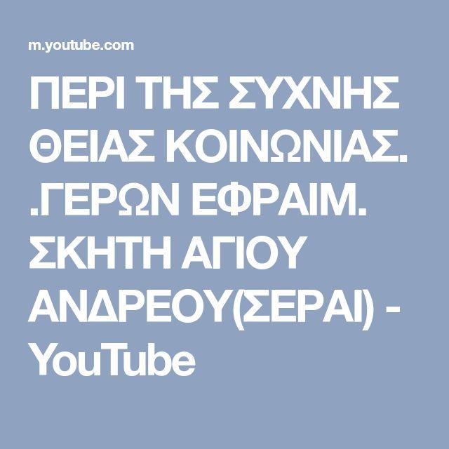ΠΕΡΙ ΤΗΣ ΣΥΧΝΗΣ ΘΕΙΑΣ ΚΟΙΝΩΝΙΑΣ. .ΓΕΡΩΝ ΕΦΡΑΙΜ. ΣΚΗΤΗ ΑΓΙΟΥ ΑΝΔΡΕΟΥ(ΣΕΡΑΙ) - YouTube