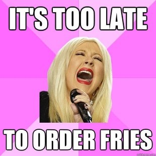 I died. It's too late order fries, I said its too laaattee it's too late to order friiiieess yeah yeaahh ~too late to apologize