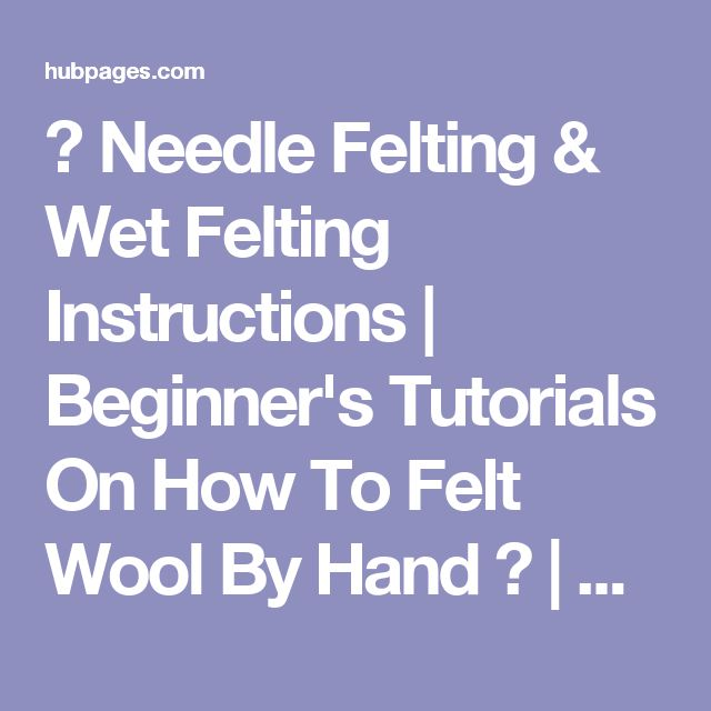 ★ Needle Felting & Wet Felting Instructions | Beginner's Tutorials On How To Felt Wool By Hand ★ | hubpages