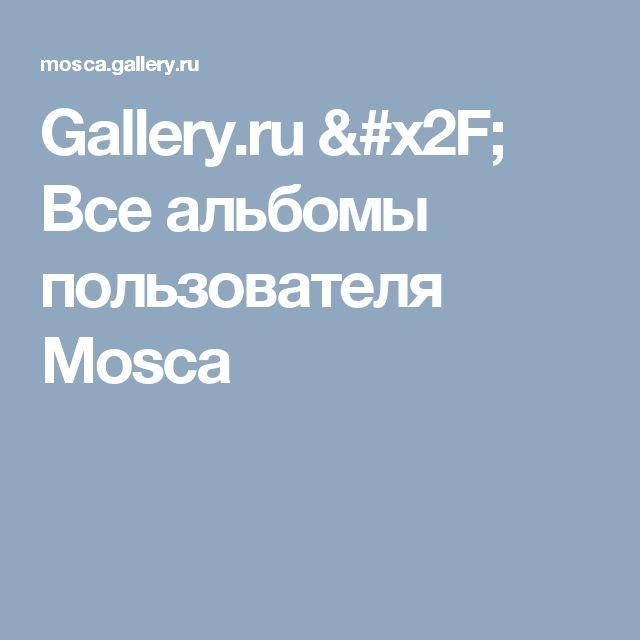Gallery.ru / Все альбомы пользователя Mosca
