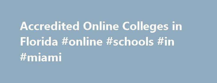 Accredited Online Colleges in Florida #online #schools #in #miami http://internet.nef2.com/accredited-online-colleges-in-florida-online-schools-in-miami/  # Accredited Online Colleges in Florida Accredited colleges and universities have had their educational programs and faculty evaluated by an outside agency. Those agencies ensure that the school provides a high-quality education to its students, so to have your degree recognized by employers, it s critical to attend an accredited…