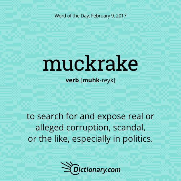Dictionary.com's Word of the Day - muckrake - to search for and expose real or alleged corruption, scandal, or the like, especially in politics.