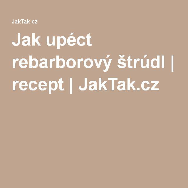 Jak upéct rebarborový štrúdl | recept | JakTak.cz