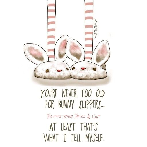You are never too old for bunny slippers... ~ Princess Sassy Pants & Co