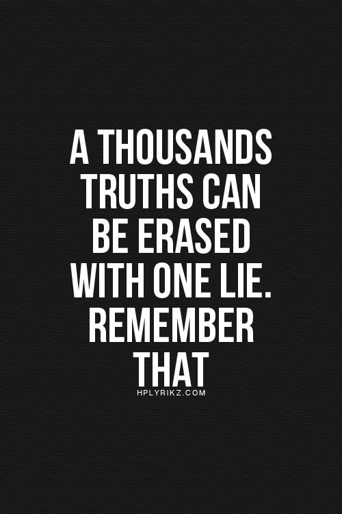 A thousand truths can be erased with one lie. Remember that.