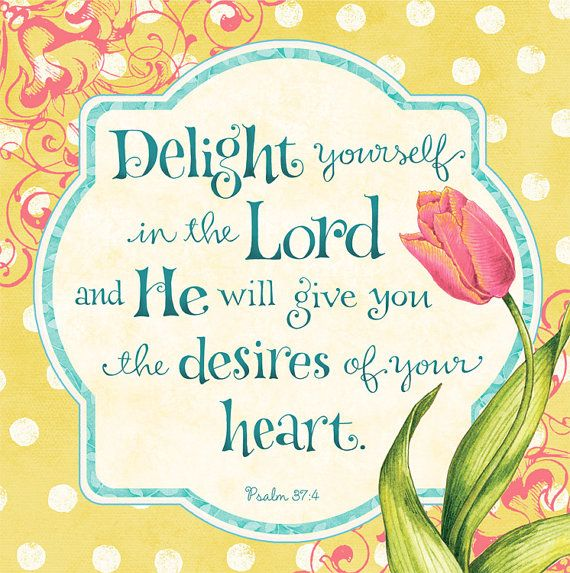 "** Psalm 37:4 - ""Delight yourself in the Lord and he will give you the desires of your heart."" **"