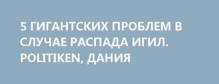 5 ГИГАНТСКИХ ПРОБЛЕМ В СЛУЧАЕ РАСПАДА ИГИЛ. POLITIKEN, ДАНИЯ http://rusdozor.ru/2017/06/23/5-gigantskix-problem-v-sluchae-raspada-igil-politiken-daniya/  Угрожают ярость, война и распад  Хотя мечеть Нури и взорвана, а халифат близок к исчезновению, движение ИГИЛ (запрещено в России) по-прежнему является угрозой. Надвигаются новые войны и новые процессы распада. Боевики ИГИЛ — не тот тип боевиков, которые в ...