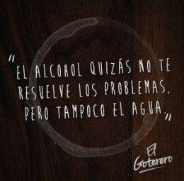 El alcohol quizás no te resuelve los problemas. Pero tampoco el agua. El Goterero