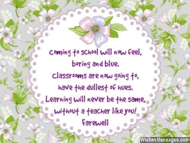 Awww such a cute farewell greeting for a teacher! Coming to school will now feel, boring and blue. Classrooms are now going to, have the dullest of hues. Learning will never be the same, without a teacher like you. Farewell. via WishesMessages.com