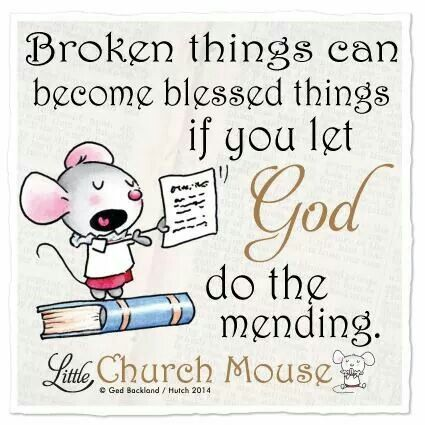 Broken things can become blessed things if you let God do the mending. ~ Little Church Mouse