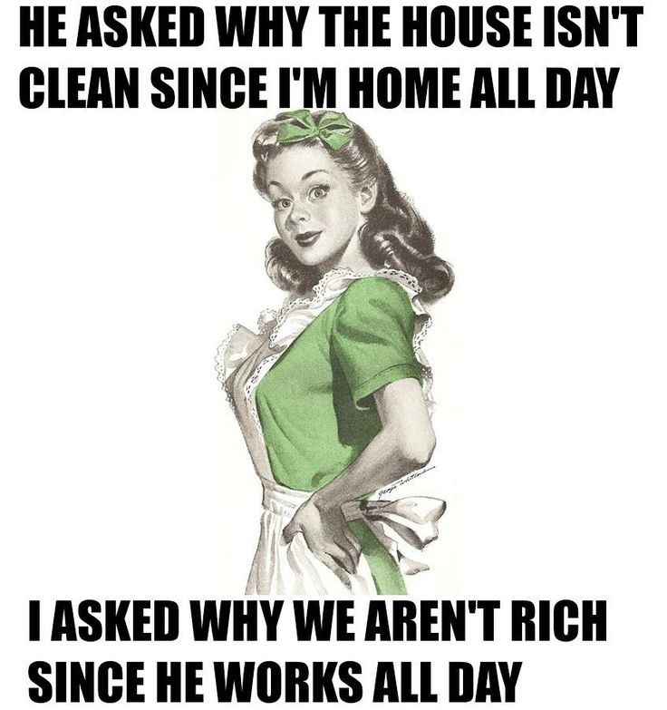 He asked why the house isnt't clean since I am home all day. I asked why we aren't rich since he works all day.