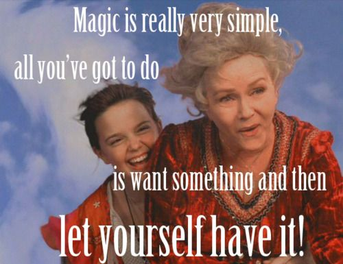 Magic is really very simple! All you've got to do is want something and then let yourself have it! - Aggie Cromwell. Halloweentown!