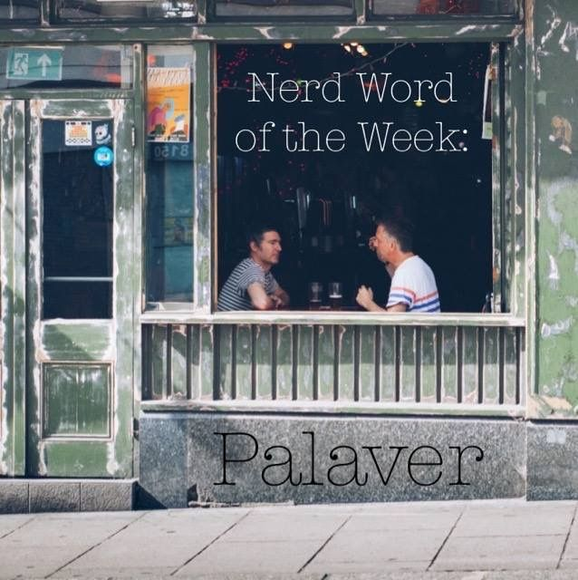 Nerd Word of the Week: Palaver ~ prolonged and idle discussion. As in: The two had a standing appointment for coffee and palaver.