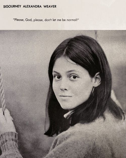 """Please, God please, don't let me be normal!"" Sigourney Weaver [I don't know if this is real, but I very much want it to be.]"