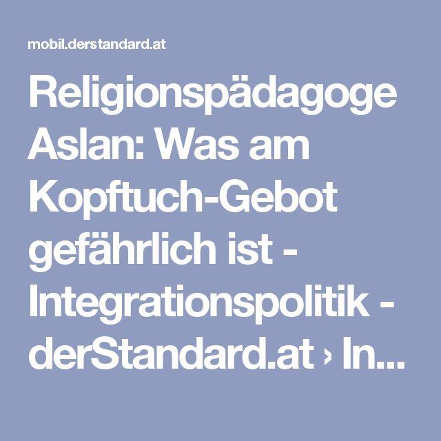 Religionspädagoge Aslan: Was am Kopftuch-Gebot gefährlich ist - Integrationspolitik - derStandard.at › Inland