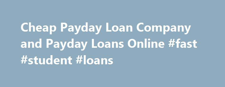 Cheap Payday Loan Company and Payday Loans Online #fast #student #loans http://loans.nef2.com/2017/04/29/cheap-payday-loan-company-and-payday-loans-online-fast-student-loans/  #cheapest payday loans # Cheappaydayloancompany CHEAP PAYDAY LOAN COMPANY The majority of the population including you would like to avail of the best of facilities at the lowest rates feasible. In fact, getting the best at the cheapest rates possible…  Read more
