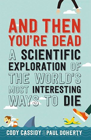 AND THEN YOU'RE DEAD: A SCIENTIFIC EXPLORATION OF THE WORLD'S MOST INTERESTING WAYS TO DIE by Cody Cassidy and Paul Doherty (Allen & Unwin £8.99)