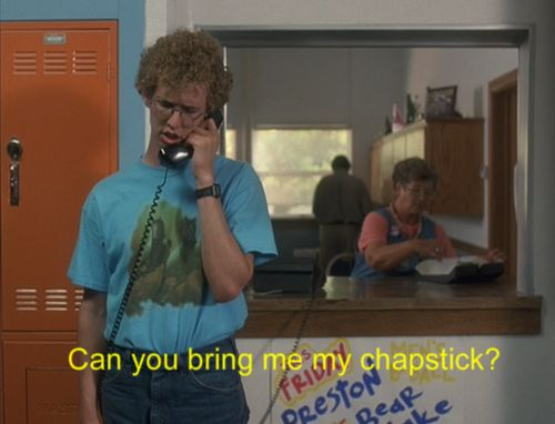 Napoleon Dynamite ♥ dad and i used to quote this all the time. And I did literally call him more then one time to bring me my chapstick! lol