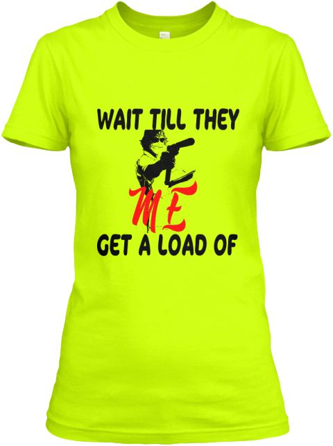 Wait Till They Get A Load Of Me T Shirts Safety Green Women's T-Shirt Front