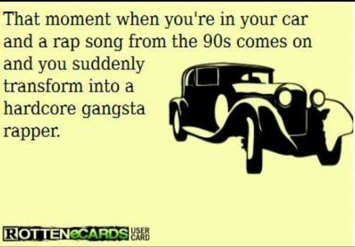 That moment when you're in your car and a rap song from the 90s comes on and you suddenly transform into a hardcore gangster rapper.