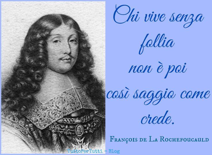 FRANÇOIS DE LA ROCHEFOUCAULD (Parigi, 15 settembre 1613 – Parigi, 17 marzo 1680): Chi vive senza follia non è poi così saggio come crede. http://tucc-per-tucc.blogspot.it/2015/03/francois-de-la-rochefoucauld-parigi-15_58.html
