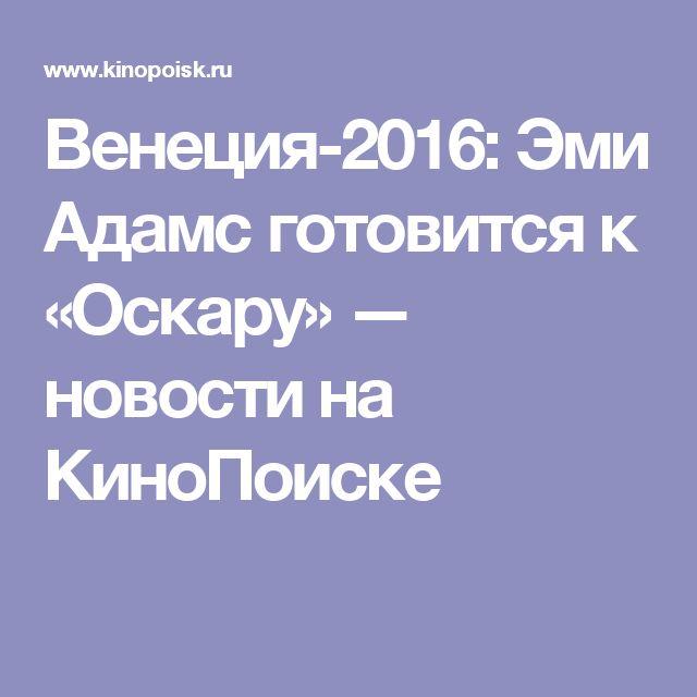 Венеция-2016: Эми Адамс готовится к «Оскару» — новости на КиноПоиске
