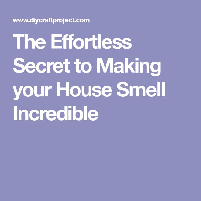 The Effortless Secret to Making your House Smell Incredible